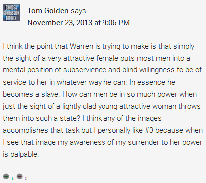 Tom Golden says November 23, 2013 at 9:06 PM I think the point that Warren is trying to make is that simply the sight of a very attractive female puts most men into a mental position of subservience and blind willingness to be of service to her in whatever way he can. In essence he becomes a slave. How can men be in so much power when just the sight of a lightly clad young attractive woman throws them into such a state? I think any of the images accomplishes that task but I personally like #3 because when I see that image my awareness of my surrender to her power is palpable.