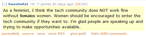 SweetieKat -7 points 20 days ago (23|27)  As a feminist, I think the tech community does NOT work fine without females women. Women should be encouraged to enter the tech community if they want to. I'm glad people are speaking up and trying to make opportunities available.
