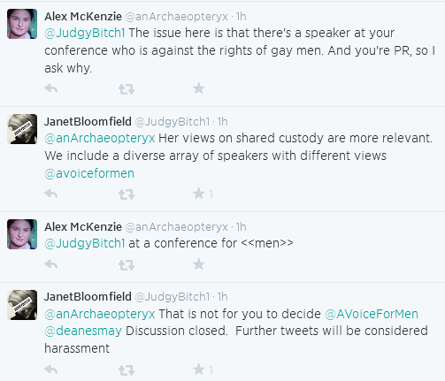 Alex McKenzie ‏@anArchaeopteryx 3h  @JudgyBitch1 The issue here is that there's a speaker at your conference who is against the rights of gay men. And you're PR, so I ask why.      Reply     Retweet     Favorite  JanetBloomfield ‏@JudgyBitch1 3h  @anArchaeopteryx Her views on shared custody are more relevant. We include a diverse array of speakers with different views @avoiceformen      Reply     Retweet     1 Favorite  Alex McKenzie ‏@anArchaeopteryx 3h  @JudgyBitch1 at a conference for <<men>>      Reply     Retweet     Favorite  JanetBloomfield ‏@JudgyBitch1 3h  @anArchaeopteryx That is not for you to decide @AVoiceForMen @deanesmay Discussion closed. Further tweets will be considered harassment
