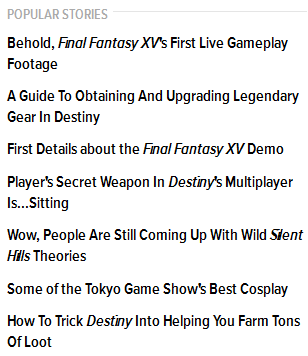 Popular stories Behold, Final Fantasy XV's First Live Gameplay Footage A Guide To Obtaining And Upgrading Legendary Gear In Destiny First Details about the Final Fantasy XV Demo Player's Secret Weapon In Destiny's Multiplayer Is...Sitting Wow, People Are Still Coming Up With Wild Silent Hills Theories Some of the Tokyo Game Show's Best Cosplay ​How To Trick Destiny Into Helping You Farm Tons Of Loot