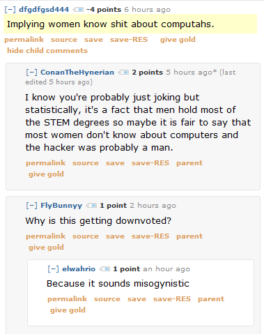 dfgdfgsd444 -4 points 7 hours ago   Implying women know shit about computahs.      permalink     save     give gold  [–]ConanTheHynerian 2 points 6 hours ago*   I know you're probably just joking but statistically, it's a fact that men hold most of the STEM degrees so maybe it is fair to say that most women don't know about computers and the hacker was probably a man.      permalink     save     parent     give gold  [–]FlyBunnyy 1 point 3 hours ago   Why is this getting downvoted?      permalink     save     parent     give gold  [–]elwahrio 1 point 2 hours ago   Because it sounds misogynistic
