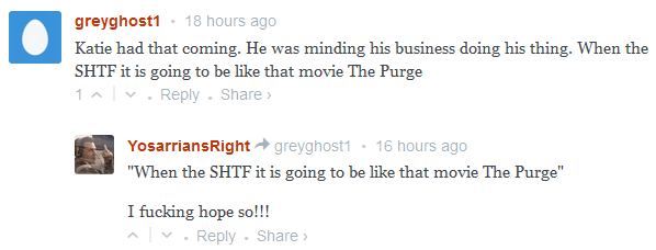 "greyghost1 • 18 hours ago  Katie had that coming. He was minding his business doing his thing. When the SHTF it is going to be like that movie The Purge  1 • Reply • Share ›          −     Avatar     YosarriansRight greyghost1 • 17 hours ago      ""When the SHTF it is going to be like that movie The Purge""      I fucking hope so!!!"