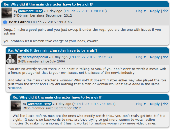 Re: Why did it the main character have to be a girl? image for user Comment-Here by Comment-Here » 1 day ago (Fri Feb 27 2015 19:04:15) Flag ▼ | Reply | IMDb member since September 2012 Post Edited: Fri Feb 27 2015 19:04:45 Omg.. I make a good point and you just sweep it under the rug.. you are the one with issues if you ask me  you probably let a woman take charge of your body, coward Re: Why did it the main character have to be a girl? image for user harveythepooka by harveythepooka » 1 day ago (Fri Feb 27 2015 19:27:37) Flag ▼ | Reply | IMDb member since July 2006 You are so overtly sexist there is no point in talking to you. If you don't want to watch a movie with a female protagonist that is your own issue, not the issue of the movie industry.  And why is the main character a woman? Why not? It doesn't matter either way who played the role just from the script and Lucy did nothing that a man or woman wouldn't have done in the same situation. Re: Why did it the main character have to be a girl? image for user Comment-Here by Comment-Here » 1 day ago (Fri Feb 27 2015 23:16:01) Flag ▼ | Reply | IMDb member since September 2012 Well like I said before, men are the ones who mostly watch this.. you can't really get into it if it is a girl... It seems so backwards to me.. are they trying to get more women to watch action movies (to make more money)? I hear it worked for making women play more video games