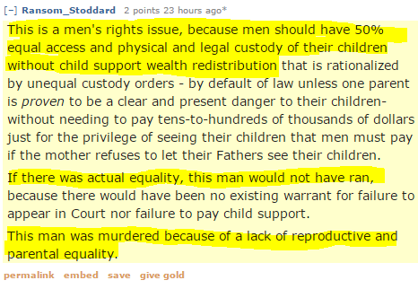 Ransom_Stoddard 2 points 23 hours ago*  This is a men's rights issue, because men should have 50% equal access and physical and legal custody of their children without child support wealth redistribution that is rationalized by unequal custody orders - by default of law unless one parent is proven to be a clear and present danger to their children- without needing to pay tens-to-hundreds of thousands of dollars just for the privilege of seeing their children that men must pay if the mother refuses to let their Fathers see their children. If there was actual equality, this man would not have ran, because there would have been no existing warrant for failure to appear in Court nor failure to pay child support. This man was murdered because of a lack of reproductive and parental equality.