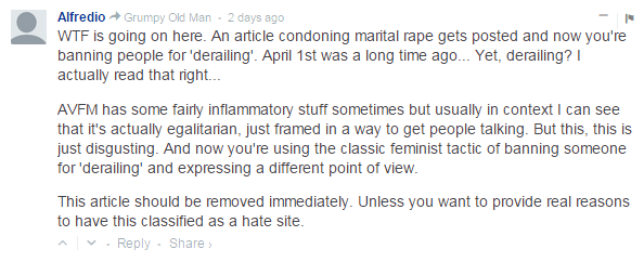 Alfredio  Grumpy Old Man • 2 days ago WTF is going on here. An article condoning marital rape gets posted and now you're banning people for 'derailing'. April 1st was a long time ago... Yet, derailing? I actually read that right...  AVFM has some fairly inflammatory stuff sometimes but usually in context I can see that it's actually egalitarian, just framed in a way to get people talking. But this, this is just disgusting. And now you're using the classic feminist tactic of banning someone for 'derailing' and expressing a different point of view.  This article should be removed immediately. Unless you want to provide real reasons to have this classified as a hate site.