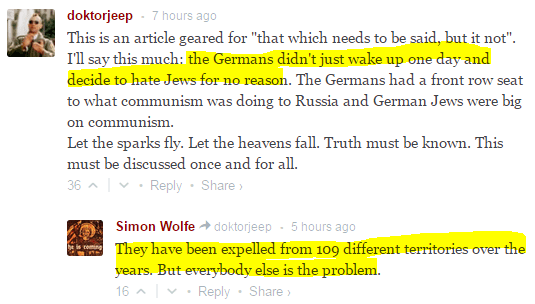 "doktorjeep • 7 hours ago This is an article geared for ""that which needs to be said, but it not"".  I'll say this much: the Germans didn't just wake up one day and decide to hate Jews for no reason. The Germans had a front row seat to what communism was doing to Russia and German Jews were big on communism.  Let the sparks fly. Let the heavens fall. Truth must be known. This must be discussed once and for all. 36  • Reply•Share ›  Avatar Simon Wolfe  doktorjeep • 5 hours ago They have been expelled from 109 different territories over the years. But everybody else is the problem. 16  • Reply•Share ›"