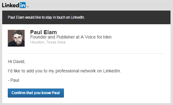 Paul Elam would like to stay in touch on LinkedIn.         Paul Elam	   Paul Elam Founder and Publisher at A Voice for Men Houston, Texas Area     Hi David,   I'd like to add you to my professional network on LinkedIn.   - Paul