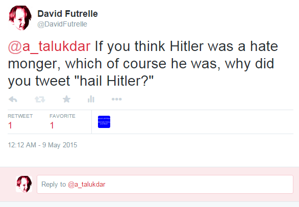 David Futrelle ‏@DavidFutrelle @a_talukdar If you think Hitler was a hate monger, which of course he was, why did you tweet
