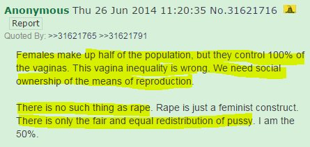 Females make up half of the population, but they control 100% of the vaginas. This vagina inequality is wrong. We need social ownership of the means of reproduction.  There is no such thing as rape. Rape is just a feminist construct. There is only the fair and equal redistribution of pussy. I am the 50%.