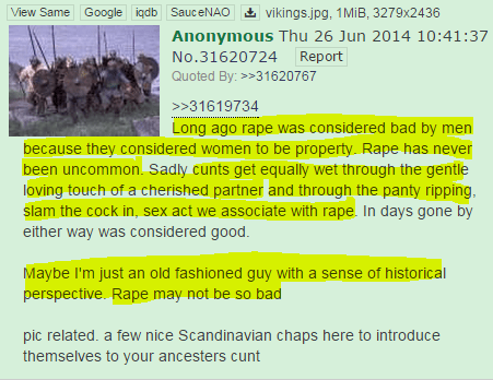 Long ago rape was considered bad by men because they considered women to be property. Rape has never been uncommon. Sadly cunts get equally wet through the gentle loving touch of a cherished partner and through the panty ripping, slam the cock in, sex act we associate with rape. In days gone by either way was considered good.  Maybe I'm just an old fashioned guy with a sense of historical perspective. Rape may not be so bad  pic related. a few nice Scandinavian chaps here to introduce themselves to your ancesters cunt
