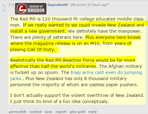 GayLubeOil 258 points 22 hours ago*  The Red Pill is 120 thousand fit college educated middle class men. If we really wanted to we could invade New Zealand and install a new government. We definitely have the manpower. There are plenty of veterans here. Plus everyone here knows where the magazine release is on an M16, from years of playing Call Of Duty.  Realistically the Red Pill Reaction Force would be far more effective than half the world's militaries. The Afghan military is fucked up on opium. The Iraqi army cant even do jumping jacks.. Plus New Zealand has only 8 thousand military personnel the majority of whom are useless paper pushers.  I don't actually support the violent overthrow of New Zealand. I just think its kind of a fun idea conceptualy.