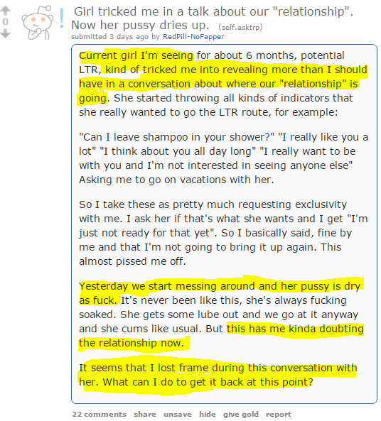 """Girl tricked me in a talk about our """"relationship"""". Now her pussy dries up. (self.asktrp) submitted 3 days ago by RedPill-NoFapper Current girl I'm seeing for about 6 months, potential LTR, kind of tricked me into revealing more than I should have in a conversation about where our """"relationship"""" is going. She started throwing all kinds of indicators that she really wanted to go the LTR route, for example:  """"Can I leave shampoo in your shower?"""" """"I really like you a lot"""" """"I think about you all day long"""" """"I really want to be with you and I'm not interested in seeing anyone else"""" Asking me to go on vacations with her.  So I take these as pretty much requesting exclusivity with me. I ask her if that's what she wants and I get """"I'm just not ready for that yet"""". So I basically said, fine by me and that I'm not going to bring it up again. This almost pissed me off.  Yesterday we start messing around and her pussy is dry as fuck. It's never been like this, she's always fucking soaked. She gets some lube out and we go at it anyway and she cums like usual. But this has me kinda doubting the relationship now.  It seems that I lost frame during this conversation with her. What can I do to get it back at this point?"""
