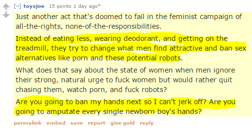 toysjoe 15 points 1 day ago* Just another act that's doomed to fail in the feminist campaign of all-the-rights, none-of-the-responsibilities. Instead of eating less, wearing deodorant, and getting on the treadmill, they try to change what men find attractive and ban sex alternatives like porn and these potential robots. What does that say about the state of women when men ignore their strong, natural urge to fuck women but would rather quit chasing them, watch porn, and fuck robots? Are you going to ban my hands next so I can't jerk off? Are you going to amputate every single newborn boy's hands?