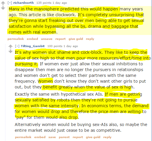 richardnorth 135 points 1 day ago Many in the manosphere predicted this would happen many years ago. This article is like clockwork. It's completely unsurprising that they're gonna start freaking out over men being able to get sexual satisfaction while bypassing all the bs, drama and baggage that comes with real women. permalinkembedunsavereportgive goldreply [–]Tilting_Gambit 100 points 1 day ago It's why women slut shame and cock-block. They like to keep the value of sex high so that men pour more resources/effort/time into pursuing it. If women ever just allow their sexual inhibitions to disappear then men are no longer the pursuers in relationships and women don't get to select their partners with the same frequency. Women don't know they don't want other girls to put out, but they benefit greatly when the value of sex is high. Exactly the same with hypothetical sex AIs. If men are getting sexually satisfied by robots then they're not going to pursue women with the same intensity. In economics terms, the demand for women would drop and therefore the price men are willing to