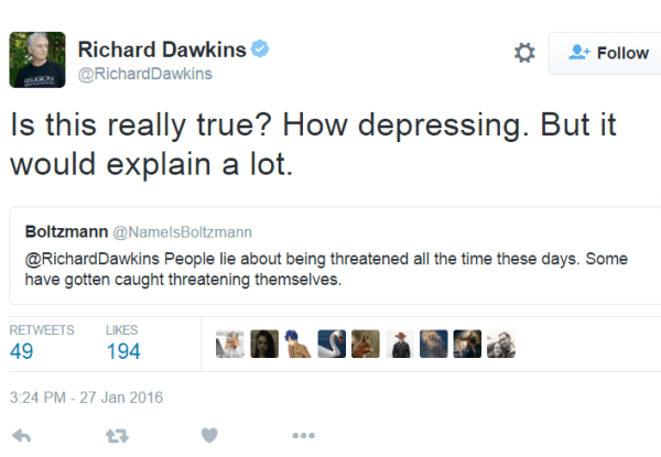 User Actions Follow Richard DawkinsVerified account @RichardDawkins Richard Dawkins Retweeted Boltzmann Is this really true? How depressing. But it would explain a lot. Richard Dawkins added, Boltzmann @NameIsBoltzmann @RichardDawkins People lie about being threatened all the time these days. Some have gotten caught threatening themselves.