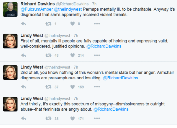 Richard Dawkins ‏@RichardDawkins 7h7 hours ago @FulcrumAmber @thelindywest Perhaps mentally ill, to be charitable. Anyway it's disgraceful that she's apparently received violent threats. 1 retweet 8 likes Reply Retweet 1 Like 8 More Lindy West ‏@thelindywest 7h7 hours ago First of all, mentally ill people are fully capable of holding and expressing valid, well-considered, justified opinions. @RichardDawkins 48 retweets 214 likes Reply Retweet 48 Like 214 More Lindy West ‏@thelindywest 7h7 hours ago 2nd of all, you know nothing of this woman's mental state but her anger. Armchair diagnoses are presumptuous and insulting. @RichardDawkins 37 retweets 159 likes Reply Retweet 37 Like 159 More Lindy West ‏@thelindywest 7h7 hours ago And thirdly, it's exactly this spectrum of misogyny--dismissiveness to outright abuse--that feminists are angry about. @RichardDawkins