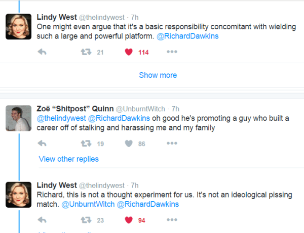 "Lindy West ‏@thelindywest 7h7 hours ago One might even argue that it's a basic responsibility concomitant with wielding such a large and powerful platform. @RichardDawkins 21 retweets 114 likes Reply Retweet 21 Liked 114 More View other replies Show more Zoë ""Shitpost"" Quinn ‏@UnburntWitch 7h7 hours ago @thelindywest @RichardDawkins oh good he's promoting a guy who built a career off of stalking and harassing me and my family 19 retweets 86 likes Reply Retweet 19 Like 86 More View other replies Lindy West ‏@thelindywest 7h7 hours ago Richard, this is not a thought experiment for us. It's not an ideological pissing match. @UnburntWitch @RichardDawkins"