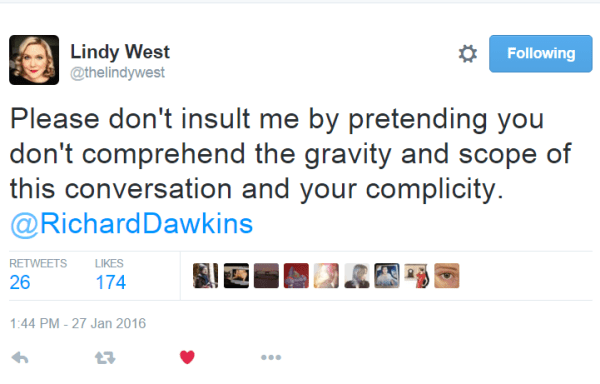 Lindy West @thelindywest Please don't insult me by pretending you don't comprehend the gravity and scope of this conversation and your complicity. @RichardDawkins