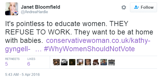 User Actions Follow Janet Bloomfield ‏@AndreaHardie It's pointless to educate women. THEY REFUSE TO WORK. They want to be at home with babies. http://www.conservativewoman.co.uk/kathy-gyngell-the-self-righteousness-of-our-militant-women-doctors-is-striking/ … #WhyWomenShouldNotVote