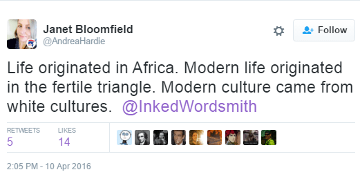 Janet Bloomfield ‏@AndreaHardie Life originated in Africa. Modern life originated in the fertile triangle. Modern culture came from white cultures. @InkedWordsmith