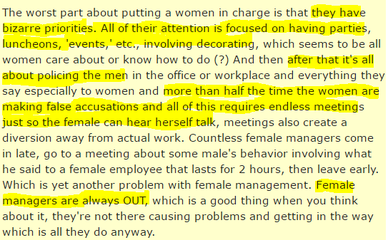 The worst part about putting a women in charge is that they have bizarre priorities. All of their attention is focused on having parties, luncheons, 'events,' etc., involving decorating, which seems to be all women care about or know how to do (?) And then after that it's all about policing the men in the office or workplace and everything they say especially to women and more than half the time the women are making false accusations and all of this requires endless meetings just so the female can hear herself talk, meetings also create a diversion away from actual work. Countless female managers come in late, go to a meeting about some male's behavior involving what he said to a female employee that lasts for 2 hours, then leave early. Which is yet another problem with female management. Female managers are always OUT, which is a good thing when you think about it, they're not there causing problems and getting in the way which is all they do anyway.
