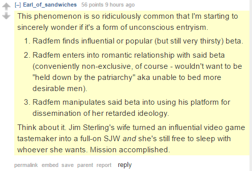 """Earl_of_sandwiches 56 points 9 hours ago This phenomenon is so ridiculously common that I'm starting to sincerely wonder if it's a form of unconscious entryism. Radfem finds influential or popular (but still very thirsty) beta. Radfem enters into romantic relationship with said beta (conveniently non-exclusive, of course - wouldn't want to be """"held down by the patriarchy"""" aka unable to bed more desirable men). Radfem manipulates said beta into using his platform for dissemination of her retarded ideology. Think about it. Jim Sterling's wife turned an influential video game tastemaker into a full-on SJW and she's still free to sleep with whoever she wants. Mission accomplished."""