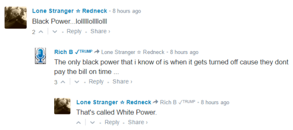 Lone Stranger ☆ Redneck • 8 hours ago Black Power...lolllllollllolll 2 • Reply•Share › Avatar Rich B ✓ᵀᴿᵁᴹᴾ Lone Stranger ☆ Redneck • 8 hours ago The only black power that i know of is when it gets turned off cause they dont pay the bill on time ... 3 • Reply•Share › Avatar Lone Stranger ☆ Redneck Rich B ✓ᵀᴿᵁᴹᴾ • 8 hours ago That's called White Power.