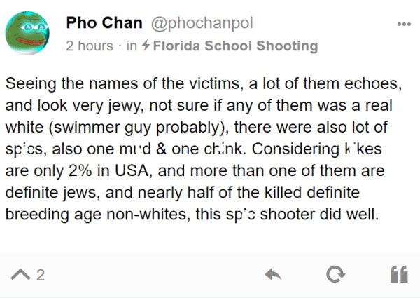 Pho Chan @phochanpol 2 hours · in Florida School Shooting Seeing the names of the victims, a lot of them echoes, and look very jewy, not sure if any of them was a real white (swimmer guy probably), there were also lot of spics, also one mud & one chink. Considering kikes are only 2% in USA, and more than one of them are definite jews, and nearly half of the killed definite breeding age non-whites, this spic shooter did well.