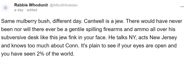 Rabbis Whodunit @AllbuttHindstain a day · edited Same mulberry bush, different day. Cantwell is a jew. There would have never been nor will there ever be a gentile spilling firearms and ammo all over his subversive desk like this jew fink in your face. He talks NY, acts New Jersey and knows too much about Conn. It's plain to see if your eyes are open and you have seen 2% of the world.