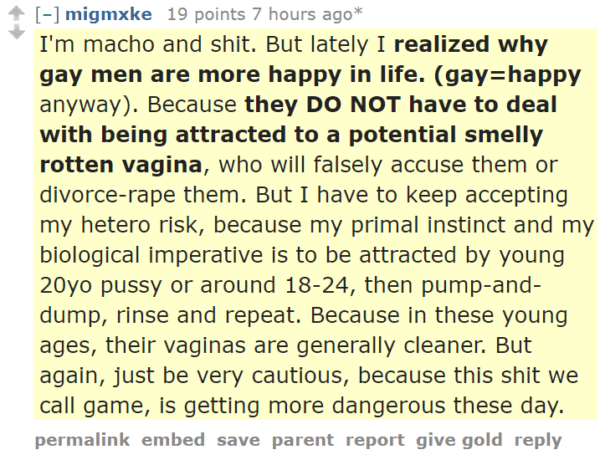 migmxke 19 points 7 hours ago* I'm macho and shit. But lately I realized why gay men are more happy in life. (gay=happy anyway). Because they DO NOT have to deal with being attracted to a potential smelly rotten vagina, who will falsely accuse them or divorce-rape them. But I have to keep accepting my hetero risk, because my primal instinct and my biological imperative is to be attracted by young 20yo pussy or around 18-24, then pump-and-dump, rinse and repeat. Because in these young ages, their vaginas are generally cleaner. But again, just be very cautious, because this shit we call game, is getting more dangerous these day.