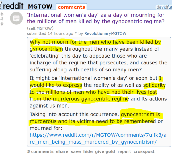 'International women's day' as a day of mourning for the millions of men killed by the gynocentric regime? (self.MGTOW) submitted 14 hours ago * by RevolutionaryMGTOW Why not mourn for the men who have been killed by gynocentrism throughout the many years instead of 'celebrating' this day to appease those who are incharge of the regime that persecutes, and causes the suffering along with deaths of so many men? It might be 'international women's day' or soon but I would like to express the reality of as well as solidarity to the millions of men who have had their lives lost from the murderous gynocentric regime and its actions against us men. Taking into account this occurrence, gynocentrism is murderous and its victims need to be remembered or mourned for: