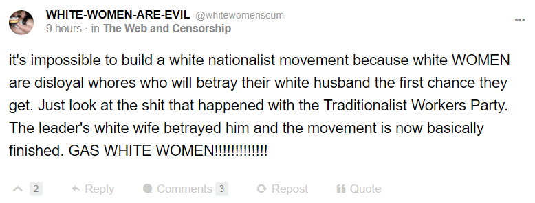 WHITE-WOMEN-ARE-EVIL @whitewomenscum 9 hours · in The Web and Censorship it's impossible to build a white nationalist movement because white WOMEN are disloyal whores who will betray their white husband the first chance they get. Just look at the shit that happened with the Traditionalist Workers Party. The leader's white wife betrayed him and the movement is now basically finished. GAS WHITE WOMEN!!!!!!!!!!!!!