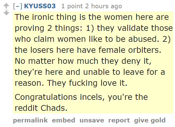 KYUSS03 1 point 2 hours ago The ironic thing is the women here are proving 2 things: 1) they validate those who claim women like to be abused. 2) the losers here have female orbiters. No matter how much they deny it, they're here and unable to leave for a reason. They fucking love it. Congratulations incels, you're the reddit Chads.