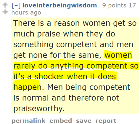 loveinterbeingwisdom 9 points 17 hours ago There is a reason women get so much praise when they do something competent and men get none for the same, women rarely do anything competent so it's a shocker when it does happen. Men being competent is normal and therefore not praiseworthy.