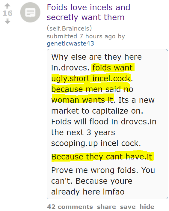Foids love incels and secretly want them (self.Braincels) submitted 7 hours ago by geneticwaste43 Why else are they here in.droves. foids want ugly.short incel.cock. because men said no woman wants it. Its a new market to capitalize on. Foids will flood in droves.in the next 3 years scooping.up incel cock. Because they cant have.it Prove me wrong foids. You can't. Because youre already here lmfao