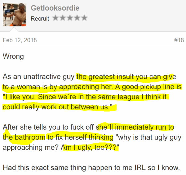"Getlooksordie Recruit - Feb 12, 2018#18 Wrong  As an unattractive guy the greatest insult you can give to a woman is by approaching her. A good pickup line is ""I like you. Since we´re in the same league I think it could really work out between us.""  After she tells you to fuck off she´ll immediately run to the bathroom to fix herself thinking ""why is that ugly guy approaching me? Am I ugly, too???""  Had this exact same thing happen to me IRL so I know."