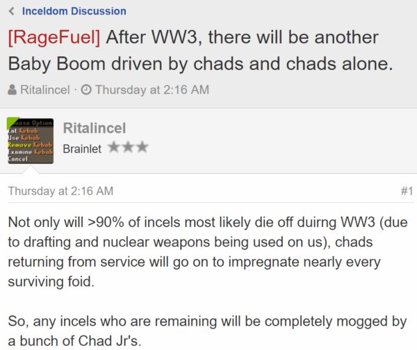 [RageFuel] After WW3, there will be another Baby Boom driven by chads and chads alone.  Thread starterRitalincel  Start dateThursday at 2:16 AM Ritalincel Ritalincel Brainlet - Thursday at 2:16 AM#1 Not only will >90% of incels most likely die off duirng WW3 (due to drafting and nuclear weapons being used on us), chads returning from service will go on to impregnate nearly every surviving foid.  So, any incels who are remaining will be completely mogged by a bunch of Chad Jr's.