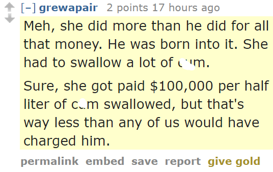 grewapair 2 points 17 hours ago Meh, she did more than he did for all that money. He was born into it. She had to swallow a lot of cum. Sure, she got paid $100,000 per half liter of cum swallowed, but that's way less than any of us would have charged him.