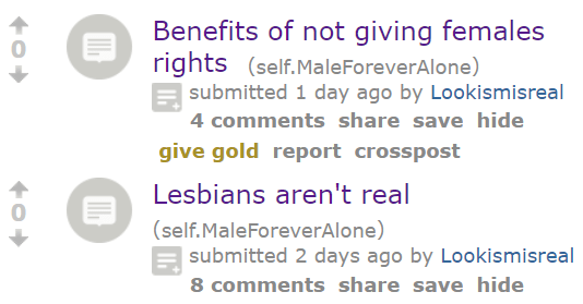 Benefits of not giving females rights (self.MaleForeverAlone) submitted 1 day ago by Lookismisreal 4 commentssharesavehidegive goldreportcrosspost 4 0 Lesbians aren't real (self.MaleForeverAlone) submitted 2 days ago by Lookismisreal