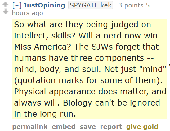 "JustOpiningSPYGATE kek 3 points 5 hours ago So what are they being judged on -- intellect, skills? Will a nerd now win Miss America? The SJWs forget that humans have three components -- mind, body, and soul. Not just ""mind"" (quotation marks for some of them). Physical appearance does matter, and always will. Biology can't be ignored in the long run."