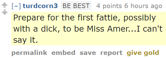 turdcorn3BE BEST 4 points 6 hours ago Prepare for the first fattie, possibly with a dick, to be Miss Amer...I can't say it.