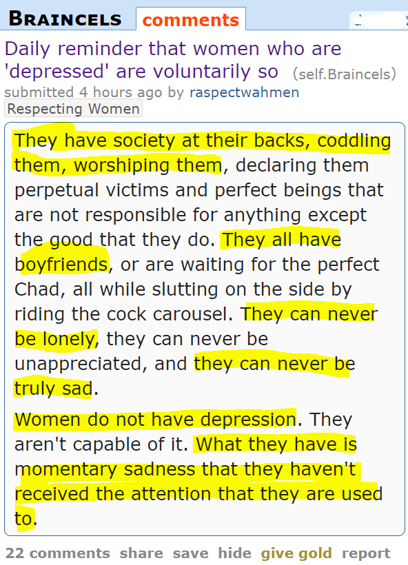 Daily reminder that women who are 'depressed' are voluntarily so (self.Braincels) submitted 4 hours ago by raspectwahmenRespecting Women They have society at their backs, coddling them, worshiping them, declaring them perpetual victims and perfect beings that are not responsible for anything except the good that they do. They all have boyfriends, or are waiting for the perfect Chad, all while slutting on the side by riding the cock carousel. They can never be lonely, they can never be unappreciated, and they can never be truly sad. Women do not have depression. They aren't capable of it. What they have is momentary sadness that they haven't received the attention that they are used to.