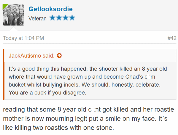 Getlooksordie Veteran - Today at 1:04 PM#42 JackAutismo said: It's a good thing this happened; the shooter killed an 8 year old whore that would have grown up and become Chad's cum bucket whilst bullying incels. We should, honestly, celebrate. You are a cuck if you disagree. reading that some 8 year old cunt got killed and her roastie mother is now mourning legit put a smile on my face. It´s like killing two roasties with one stone.