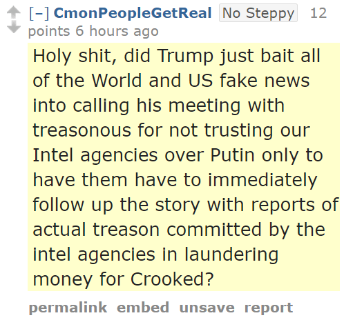 CmonPeopleGetRealNo Steppy 12 points 6 hours ago  Holy shit, did Trump just bait all of the World and US fake news into calling his meeting with treasonous for not trusting our Intel agencies over Putin only to have them have to immediately follow up the story with reports of actual treason committed by the intel agencies in laundering money for Crooked?