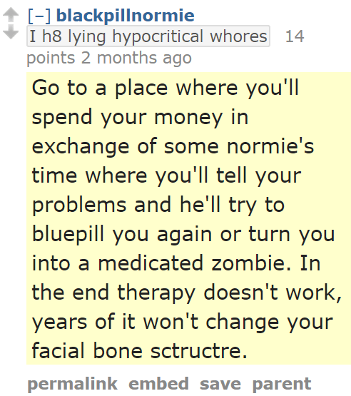 blackpillnormieI h8 lying hypocritical whores 14 points 2 months ago Go to a place where you'll spend your money in exchange of some normie's time where you'll tell your problems and he'll try to bluepill you again or turn you into a medicated zombie. In the end therapy doesn't work, years of it won't change your facial bone sctructre.