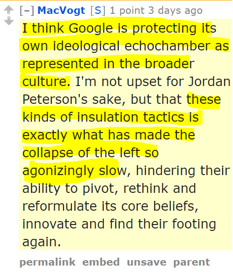 ]MacVogt[S] 1 point 3 days ago I think Google is protecting its own ideological echochamber as represented in the broader culture. I'm not upset for Jordan Peterson's sake, but that these kinds of insulation tactics is exactly what has made the collapse of the left so agonizingly slow, hindering their ability to pivot, rethink and reformulate its core beliefs, innovate and find their footing again.