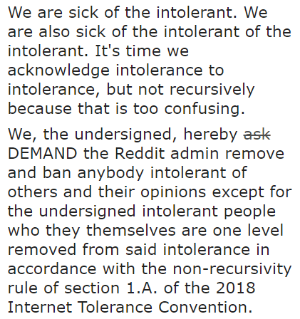We are sick of the intolerant. We are also sick of the intolerant of the intolerant. It's time we acknowledge intolerance to intolerance, but not recursively because that is too confusing. We, the undersigned, hereby ask DEMAND the Reddit admin remove and ban anybody intolerant of others and their opinions except for the undersigned intolerant people who they themselves are one level removed from said intolerance in accordance with the non-recursivity rule of section 1.A. of the 2018 Internet Tolerance Convention.