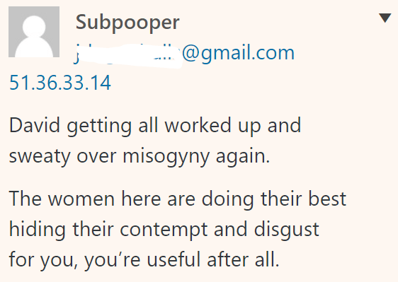 Subpooper 51.36.33.14 David getting all worked up and sweaty over misogyny again. The women here are doing their best hiding their contempt and disgust for you, you're useful after all.