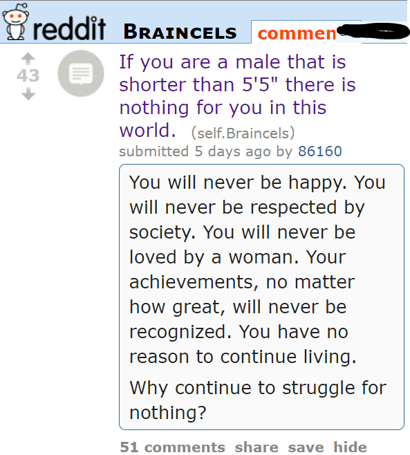 "If you are a male that is shorter than 5'5"" there is nothing for you in this world. (self.Braincels) submitted 5 days ago by 86160 You will never be happy. You will never be respected by society. You will never be loved by a woman. Your achievements, no matter how great, will never be recognized. You have no reason to continue living. Why continue to struggle for nothing?"
