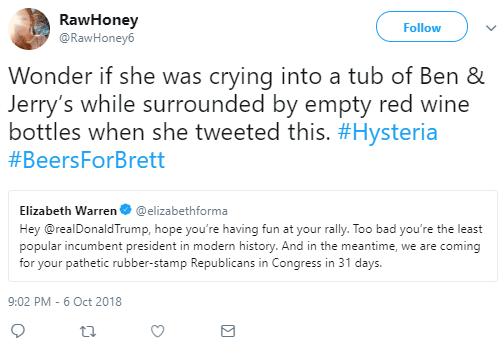 RawHoney  @RawHoney6 Follow Follow @RawHoney6 More RawHoney Retweeted Elizabeth Warren Wonder if she was crying into a tub of Ben & Jerry's while surrounded by empty red wine bottles when she tweeted this. #Hysteria #BeersForBrett